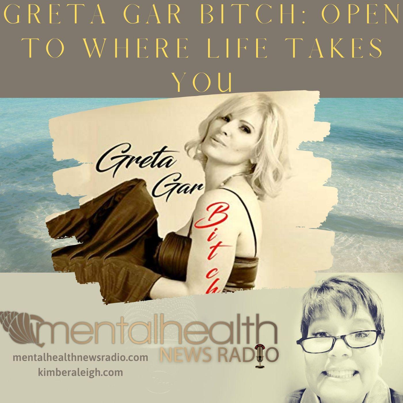 Mental Health News Radio - Greta Gar Bitch: Open to Where Life Takes You
