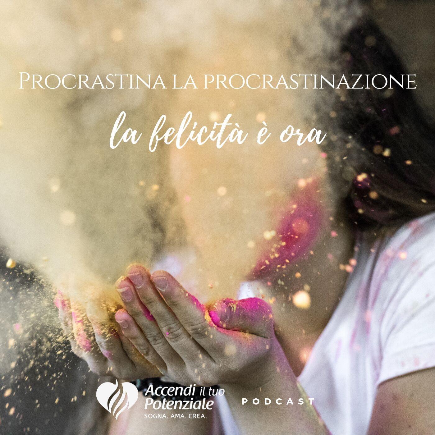 Ep. 10 - Procrastina la procrastinazione - la felicità è ora