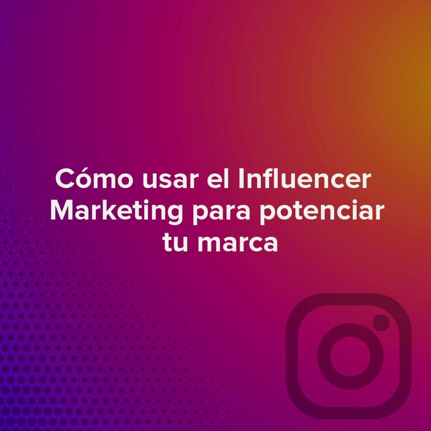 Cómo usar el Influencer Marketing para potenciar tu marca