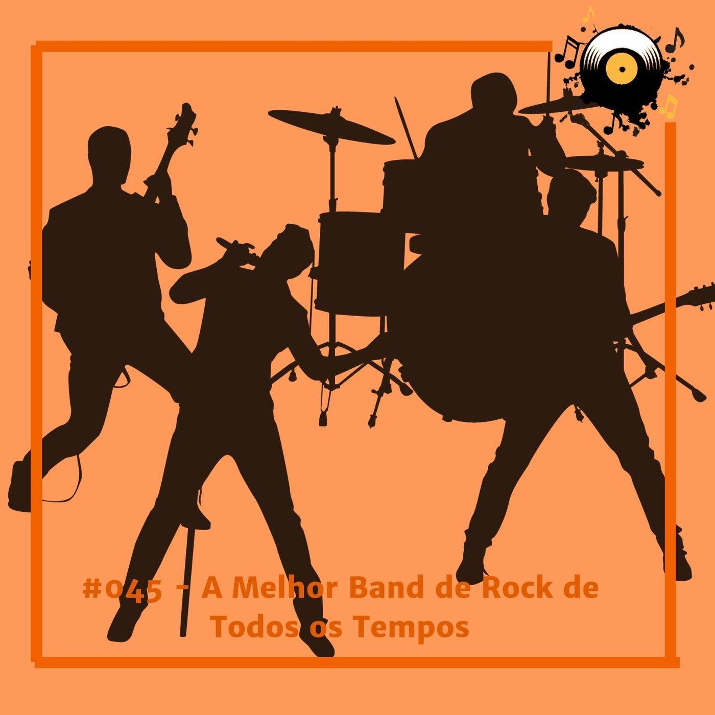 #045 - A Melhor Banda de Rock Todos os Tempos