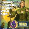 Episode 66: Something Broken with Kyle L