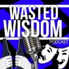 Wasted Wisdom Episode 7