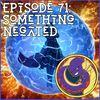 Episode 71: Something Negated