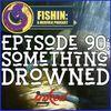 Episode 90: Something Drowned