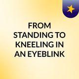 FROM STANDING TO KNEELING IN AN EYEBLINK