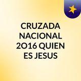 CRUZADA NACIONAL 2O16 QUIEN ES JESUS?