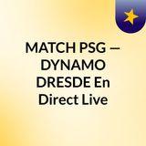 MATCH PSG — DYNAMO DRESDE En Direct Live