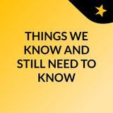 THINGS WE KNOW AND STILL NEED TO KNOW