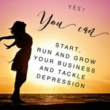 YES! You Can Start, Run and Grow Your Business And Tackle Depression