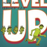 Inks & Issues #23 - Level Up