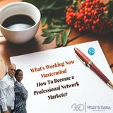 What's Working Now Mastermind- How to Become a Professional Network Marketer Pt 2