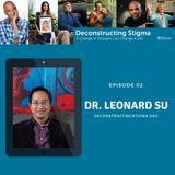 Deconstructing Stigma: Episode 02 – Dr. Leonard Su