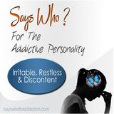 Says Who? For The Addictive Personality - Irritable, Restless & Discontent
