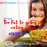 Ep.230 - Too Fat to get a job eating crisps | #NOTlistening