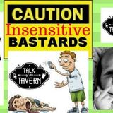 Talk of the Tavern: Insensitive Bastards, September 11, 2017