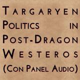 Targaryen Politics in Post-Dragon Westeros (Con Panel Audio)