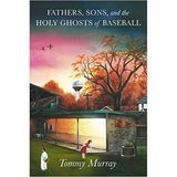 Tom Murray Discusses Fathers, Sons, and the Holy Ghosts of Baseball