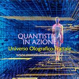 36° puntata - FISICA QUANTISTICA IN AZIONE - UNIVERSO OLOGRAFICO-FRATTALE