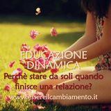 37° puntata - EDUCAZIONE DINAMICA - LEGAMI - Perché stare da soli quando finisce una relazione?