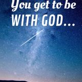 You Get To Be With God...