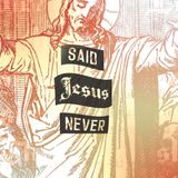 The Bible Says It I Believe It That Settles It... Said Jesus Never