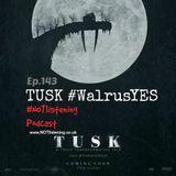 Ep.143 - TUSK #WalrusYES