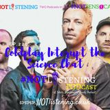 Ep.229 - Coldplay interrupt Science chat! | #NOTlistening