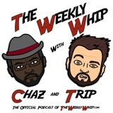 The Weekly Whip w/ Chaz & Trip