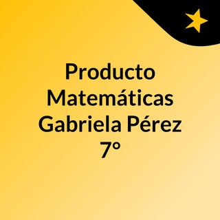 Producto Matemáticas Gabriela Pérez 7°