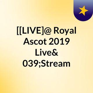 [[LIVE]@ Royal Ascot 2019 Live'Stream