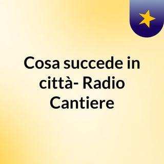 Cosa succede in città- Radio Cantiere