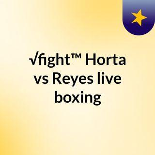 √fight™ Horta vs Reyes live boxing