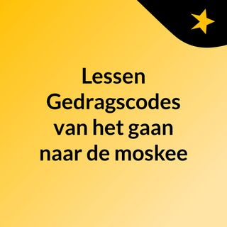 Lessen: Gedragscodes van het gaan naar de moskee