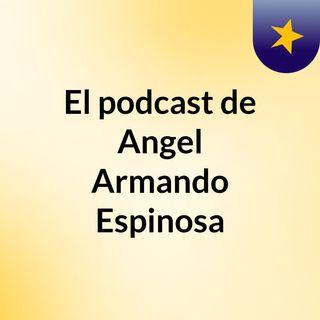 Episodio 5 - El podcast de Angel Armando Espinosa