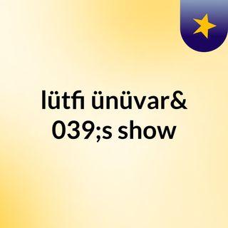 Episode 7 - lütfi ünüvar's show