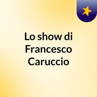 Lo show di Francesco Caruccio