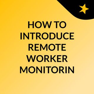 HOW TO INTRODUCE REMOTE WORKER MONITORING IN YOUR WORKPLACE