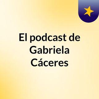 Episodio 4 - El podcast de Gabriela Cáceres