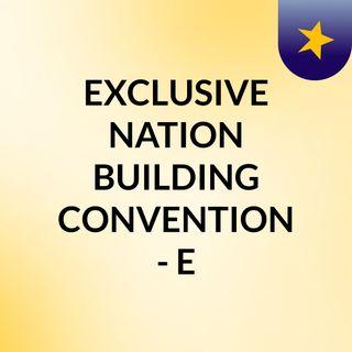 EXCLUSIVE NATION BUILDING CONVENTION - E