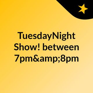TuesdayNight Show! between 7pm&8pm