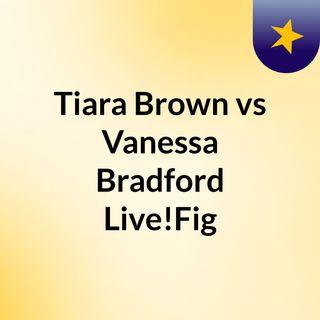 Tiara Brown vs Vanessa Bradford Live!Fig