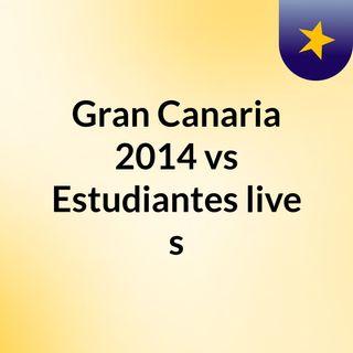 Gran Canaria 2014 vs Estudiantes live s