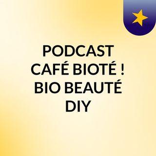 PODCAST CAFÉ,  BIOTÉ !   BIO BEAUTÉ DIY