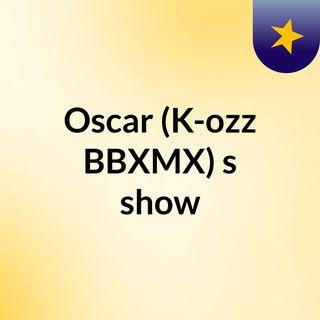 Oscar (K-ozz BBXMX)'s show