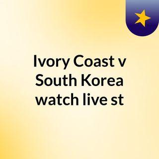 Ivory Coast v South Korea watch live st