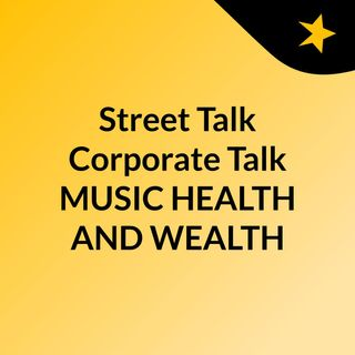 Street Talk Corporate Talk MUSIC HEALTH AND WEALTH