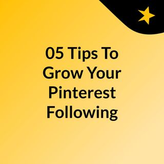 05 Tips To Grow Your Pinterest Following In 2019