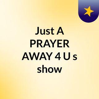 Just A PRAYER AWAY 4 U