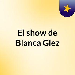 El show de Blanca Glez