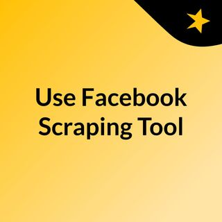 What Is The Best Way To Use Facebook Scraping Tool  Importance Of Data Scraping In 2019